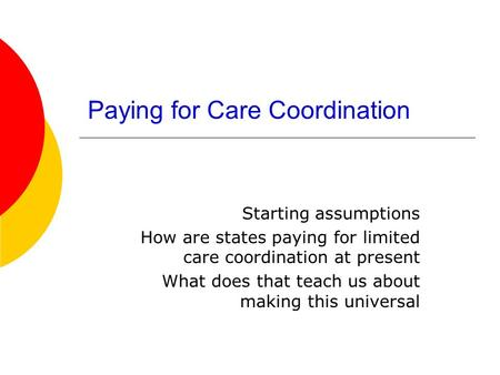 Paying for Care Coordination Starting assumptions How are states paying for limited care coordination at present What does that teach us about making this.