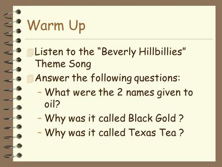 "Warm Up 4 Listen to the ""Beverly Hillbillies"" Theme Song 4 Answer the following questions: –What were the 2 names given to oil? –Why was it called Black."