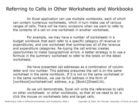 Referring to Cells in Other Worksheets and Workbooks Referring to Cells in Different Worksheets and Workbooks, Slide 1Copyright © 2004, Jim Schwab, University.