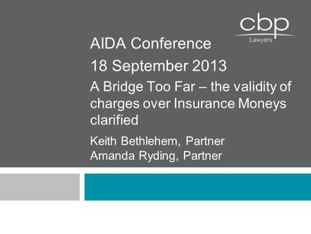 Keith Bethlehem, Partner Amanda Ryding, Partner AIDA Conference 18 September 2013 A Bridge Too Far – the validity of charges over Insurance Moneys clarified.