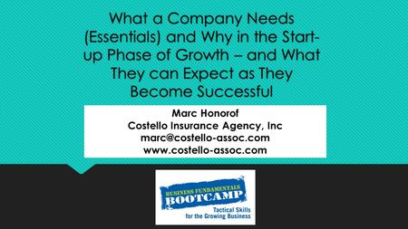 What a Company Needs (Essentials) and Why in the Start- up Phase of Growth – and What They can Expect as They Become Successful Marc Honorof Costello Insurance.