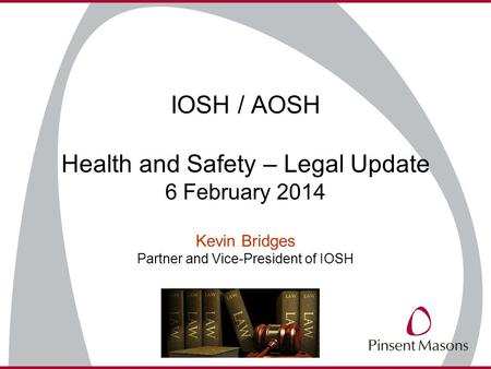 IOSH / AOSH Health and Safety – Legal Update 6 February 2014 Kevin Bridges Partner and Vice-President of IOSH.