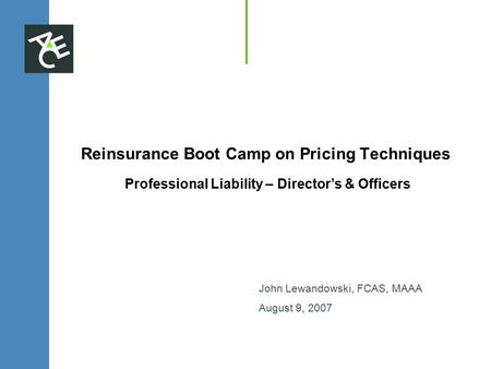 Reinsurance Boot Camp on Pricing Techniques Professional Liability – Director's & Officers John Lewandowski, FCAS, MAAA August 9, 2007.