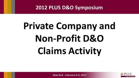 New York - February 8-9, 2012 2012 PLUS D&O Symposium Private Company and Non-Profit D&O Claims Activity.