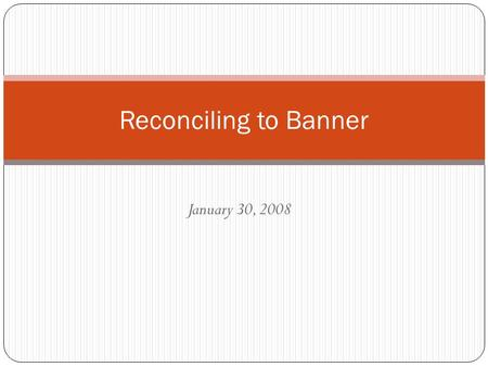 January 30, 2008 Reconciling to Banner. Reconciliation Purpose Ensure proper accounting records are maintained Confirm correct accounting transactions.