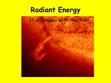 Radiant Energy It all starts with the Sun It all begins with the Sun!