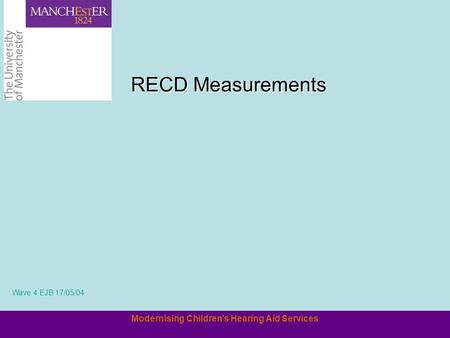 Modernising Children's Hearing Aid Services RECD Measurements Wave 4 EJB 17/05/04.