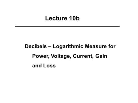Lecture 10b Decibels – Logarithmic Measure for Power, Voltage, Current, Gain and Loss.