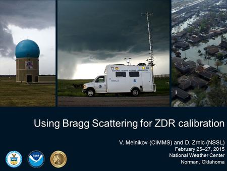 Using Bragg Scattering for ZDR calibration V. Melnikov (CIMMS) and D. Zrnic (NSSL) February 25–27, 2015 National Weather Center Norman, Oklahoma.