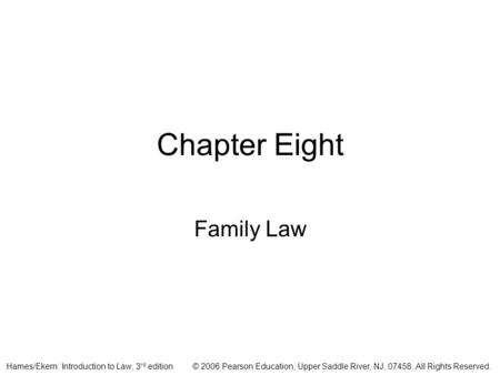 © 2006 Pearson Education, Upper Saddle River, NJ, 07458. All Rights Reserved.Hames/Ekern: Introduction to Law, 3 rd edition Chapter Eight Family Law.