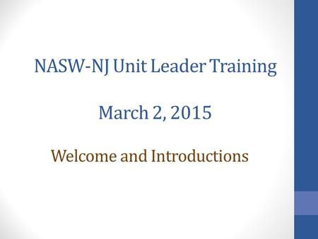 NASW-NJ Unit Leader Training March 2, 2015 Welcome and Introductions.