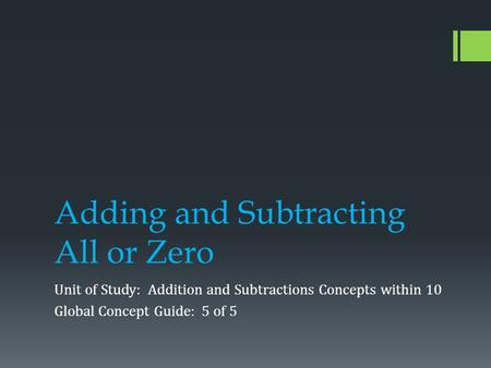 Adding and Subtracting All or Zero Unit of Study: Addition and Subtractions Concepts within 10 Global Concept Guide: 5 of 5.