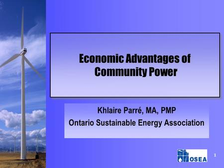 1 Economic Advantages of Community Power Khlaire Parré, MA, PMP Ontario Sustainable Energy Association.