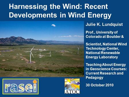 Harnessing the Wind: Recent Developments in Wind Energy Julie K. Lundquist Prof., University of Colorado at Boulder & Scientist, National Wind Technology.
