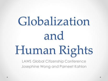 Globalization and Human Rights LAWS Global Citizenship Conference Josephine Wong and Parneet Kahlon.