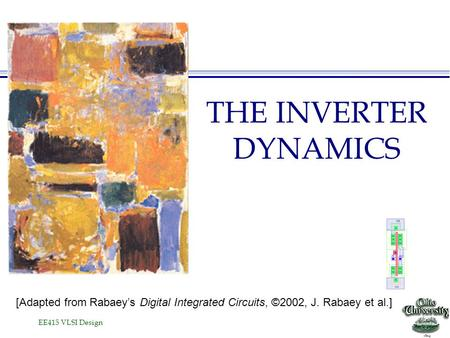 EE415 VLSI Design THE INVERTER DYNAMICS [Adapted from Rabaey's Digital Integrated Circuits, ©2002, J. Rabaey et al.]