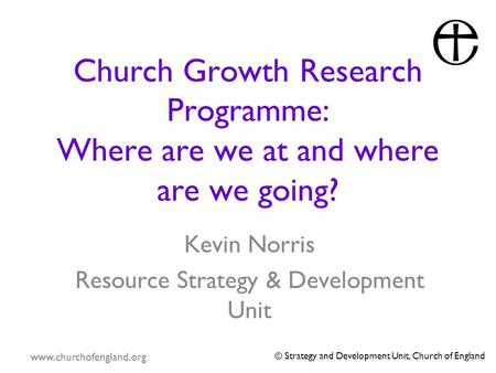Www.churchofengland.org © Strategy and Development Unit, Church of England Church Growth Research Programme: Where are we at and where are we going? Kevin.