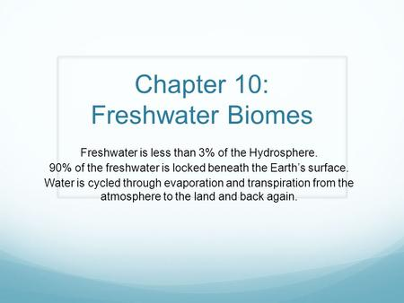 Chapter 10: Freshwater Biomes Freshwater is less than 3% of the Hydrosphere. 90% of the freshwater is locked beneath the Earth's surface. Water is cycled.