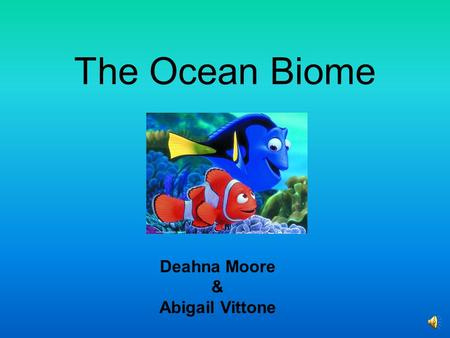 The Ocean Biome Deahna Moore & Abigail Vittone What does it look like? o 70% of the earth is the ocean. o From space all you see is blue. o Full of very.
