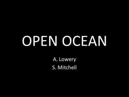 OPEN OCEAN A. Lowery S. Mitchell. OPEN OCEAN BIOME Earth surface is 70% ocean water. Ocean biomes are very large, and are found all over the planet.