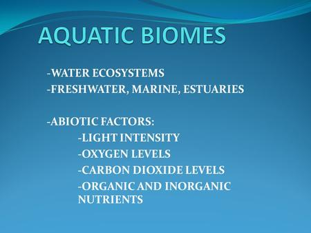 -WATER ECOSYSTEMS -FRESHWATER, MARINE, ESTUARIES -ABIOTIC FACTORS: -LIGHT INTENSITY -OXYGEN LEVELS -CARBON DIOXIDE LEVELS -ORGANIC AND INORGANIC NUTRIENTS.