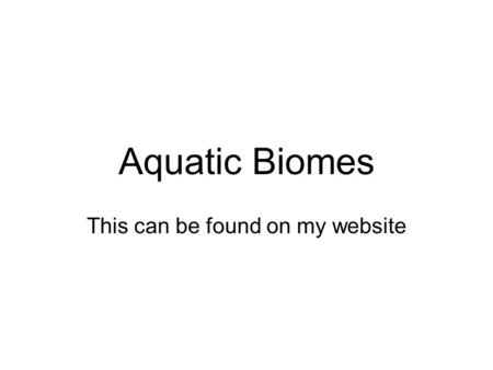 Aquatic Biomes This can be found on my website. What factors influence the kind of life an aquatic biome contains?   Salinity (how much salt)   Depth.