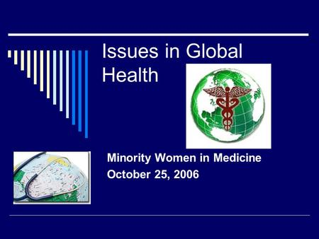 Issues in Global Health Minority Women in Medicine October 25, 2006.