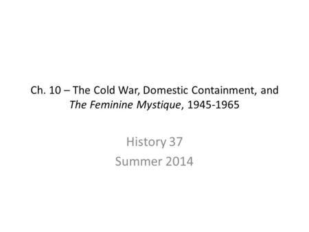 Ch. 10 – The Cold War, Domestic Containment, and The Feminine Mystique, 1945-1965 History 37 Summer 2014.