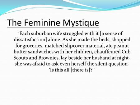"The Feminine Mystique ""Each suburban wife struggled with it [a sense of dissatisfaction] alone. As she made the beds, shopped for groceries, matched slipcover."