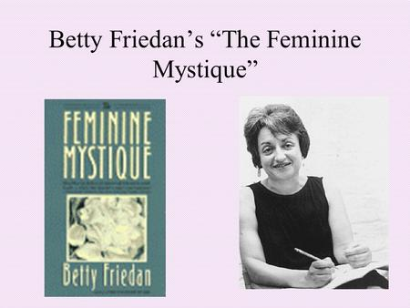 "Betty Friedan's ""The Feminine Mystique"". The Feminine Mystique Written by Betty Friedan in 1963 Interviews with ""average middle class housewives"" Findings:"