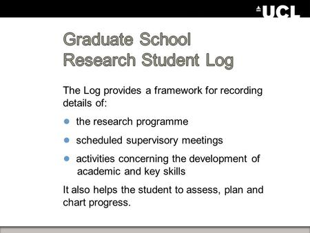 The Log provides a framework for recording details of: ● the research programme ● scheduled supervisory meetings ● activities concerning the development.