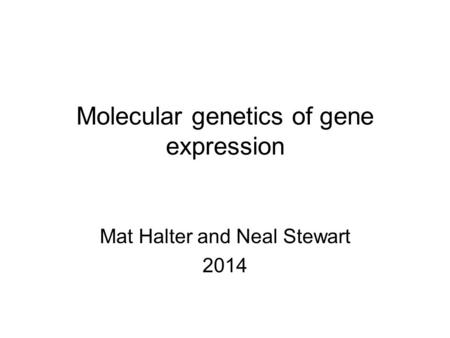 Molecular genetics of gene expression Mat Halter and Neal Stewart 2014.