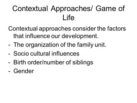 Contextual Approaches/ Game of Life Contextual approaches consider the factors that influence our development. -The organization of the family unit. -Socio.