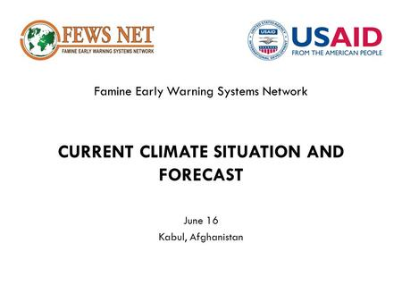 Famine Early Warning Systems Network CURRENT CLIMATE SITUATION AND FORECAST June 16 Kabul, Afghanistan.