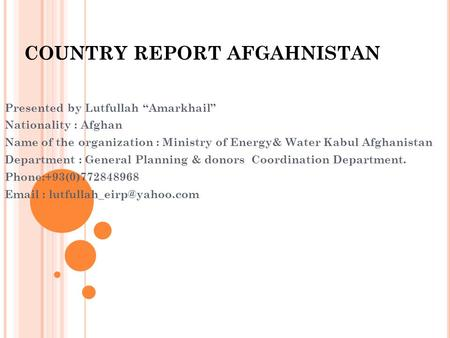 "COUNTRY REPORT AFGAHNISTAN Presented by Lutfullah ""Amarkhail"" Nationality : Afghan Name of the organization : Ministry of Energy& Water Kabul Afghanistan."