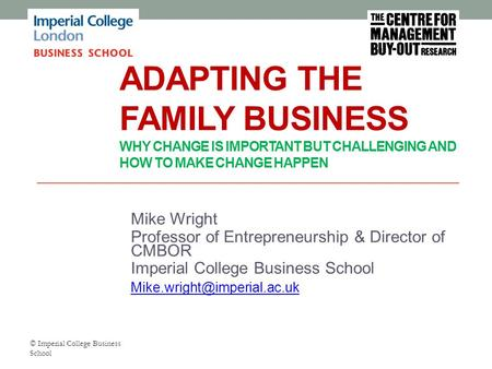 ADAPTING THE FAMILY BUSINESS WHY CHANGE IS IMPORTANT BUT CHALLENGING AND HOW TO MAKE CHANGE HAPPEN Mike Wright Professor of Entrepreneurship & Director.