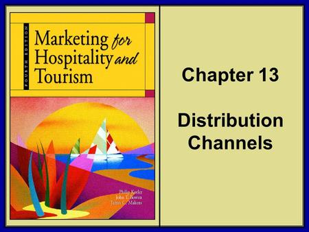 ©2006 Pearson Education, Inc. Marketing for Hospitality and Tourism, 4th edition Upper Saddle River, NJ 07458 Kotler, Bowen, and Makens Chapter 13 Distribution.