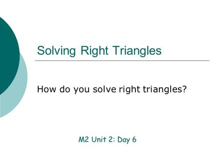 Solving Right Triangles M2 Unit 2: Day 6 How do you solve right triangles?