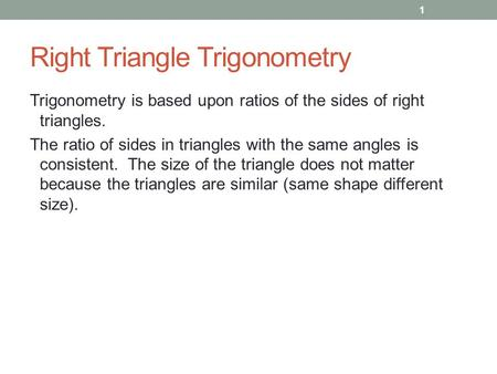Right Triangle Trigonometry Trigonometry is based upon ratios of the sides of right triangles. The ratio of sides in triangles with the same angles is.