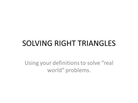 "SOLVING RIGHT TRIANGLES Using your definitions to solve ""real world"" problems."