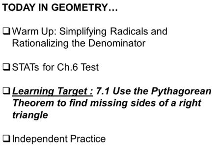 TODAY IN GEOMETRY…  Warm Up: Simplifying Radicals and Rationalizing the Denominator  STATs for Ch.6 Test  Learning Target : 7.1 Use the Pythagorean.