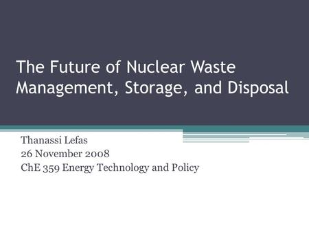 The Future of Nuclear Waste Management, Storage, and Disposal Thanassi Lefas 26 November 2008 ChE 359 Energy Technology and Policy.