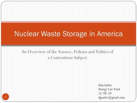 An Overview of the Science, Policies and Politics of a Contentious Subject Nuclear Waste Storage in America Dan Sarles Energy Law Final 12/08/10
