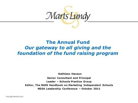 Copyright Marts & Lundy The Annual Fund Our gateway to all giving and the foundation of the fund raising program Kathleen Hanson Senior Consultant and.