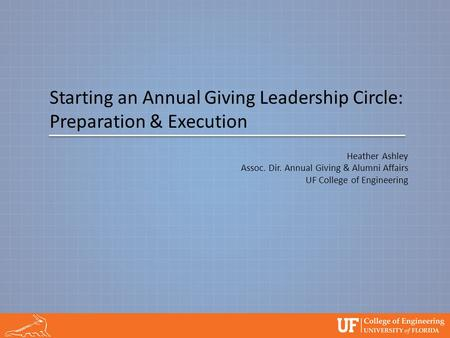 Starting an Annual Giving Leadership Circle: Preparation & Execution Heather Ashley Assoc. Dir. Annual Giving & Alumni Affairs UF College of Engineering.