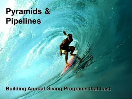 Pyramids & Pipelines Building Annual Giving Programs that Last.