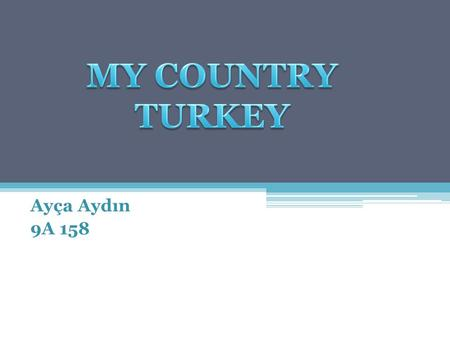 Ayça Aydın 9A 158. About Turkey Turkey is a big country. Turkey is in the Northen Hemisphere. There are seas on three sides of the country. Turkey's neighbors.