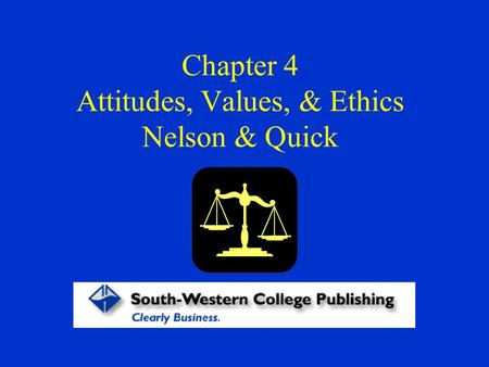 Chapter 4 Attitudes, Values, & Ethics Nelson & Quick.