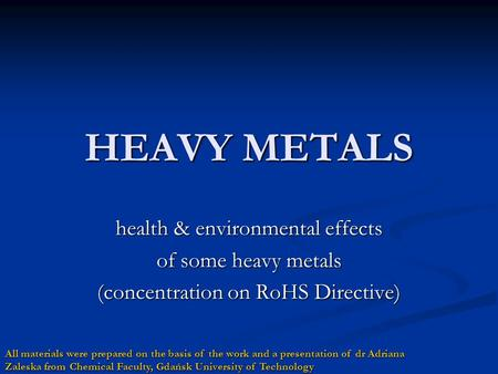 HEAVY METALS health & environmental effects of some heavy metals (concentration on RoHS Directive) All materials were prepared on the basis of the work.