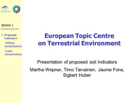 European Topic Centre on Terrestrial Environment Presentation of proposed soil indicators Martha Wepner, Timo Tarvainen, Jaume Fons, Sigbert Huber SESSION.